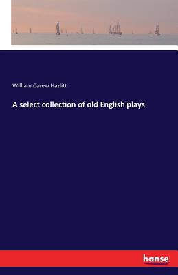 A Select Collection of Old English Plays - Hazlitt, William Carew
