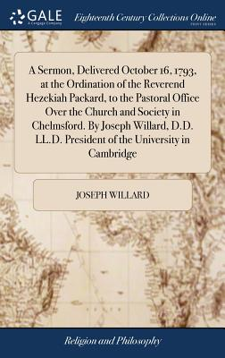 A Sermon, Delivered October 16, 1793, at the Ordination of the Reverend Hezekiah Packard, to the Pastoral Office Over the Church and Society in Chelmsford. by Joseph Willard, D.D. LL.D. President of the University in Cambridge - Willard, Joseph