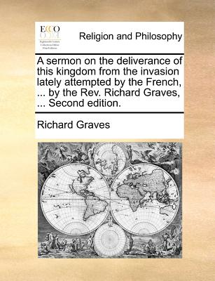 A Sermon on the Deliverance of This Kingdom from the Invasion Lately Attempted by the French, ... by the REV. Richard Graves, ... Second Edition. - Graves, Richard