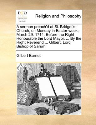A Sermon Preach'd at St. Bridget's-Church, on Monday in Easter-Week, March 29. 1714. Before the Right Honourable the Lord Mayor, ... by the Right Reverend ... Gilbert, Lord Bishop of Sarum. - Burnet, Gilbert