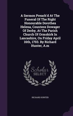 A Sermon Preach'd at the Funeral of the Right Honourable Dorothea Helena, Countess Dowager of Derby, at the Parish Church of Ormskirk in Lancashire, on Friday April 16th, 1703. by Richard Hunter, A.M - Hunter, Richard