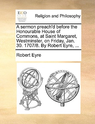 A Sermon Preach'd Before the Honourable House of Commons, at Saint Margaret, Westminster, on Friday, Jan. 30. 1707/8. by Robert Eyre, ... - Eyre, Robert