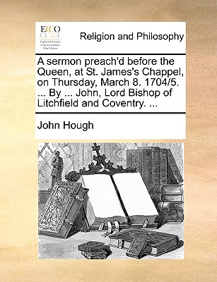 A Sermon Preach'd Before the Queen, at St. James's Chappel, on Thursday, March 8. 1704/5. ... by ... John, Lord Bishop of Litchfield and Coventry. ... - Hough, John