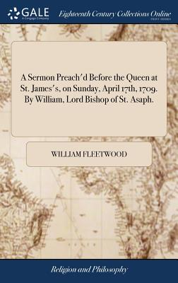 A Sermon Preach'd Before the Queen at St. James's, on Sunday, April 17th, 1709. by William, Lord Bishop of St. Asaph. - Fleetwood, William