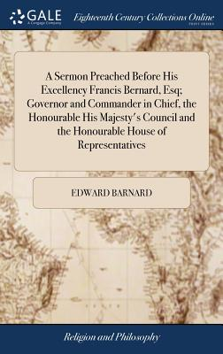 A Sermon Preached Before His Excellency Francis Bernard, Esq; Governor and Commander in Chief, the Honourable His Majesty's Council and the Honourable House of Representatives - Barnard, Edward
