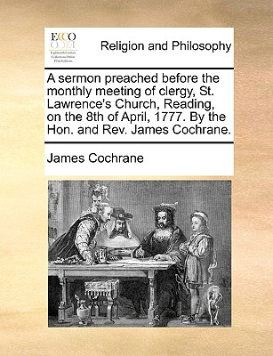 A Sermon Preached Before the Monthly Meeting of Clergy, St. Lawrence's Church, Reading, on the 8th of April, 1777. by the Hon. and REV. James Cochrane. - Cochrane, James