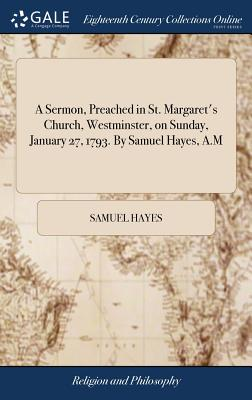 A Sermon, Preached in St. Margaret's Church, Westminster, on Sunday, January 27, 1793. by Samuel Hayes, A.M - Hayes, Samuel