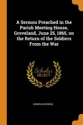 A Sermon Preached in the Parish Meeting House, Groveland, June 25, 1865, on the Return of the Soldiers from the War - George, Edwin B