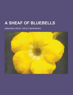 A Sheaf of Bluebells - Orczy, Emmuska Orczy