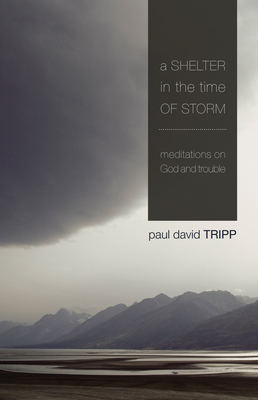 A Shelter in the Time of Storm: Meditations on God and Trouble - Tripp, Paul David, M.DIV., D.Min.