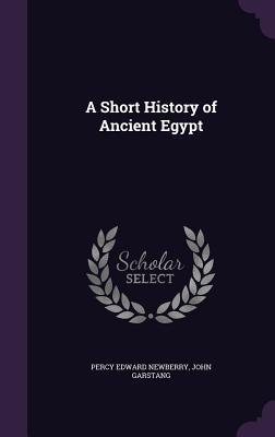 A Short History of Ancient Egypt - Newberry, Percy Edward, and Garstang, John
