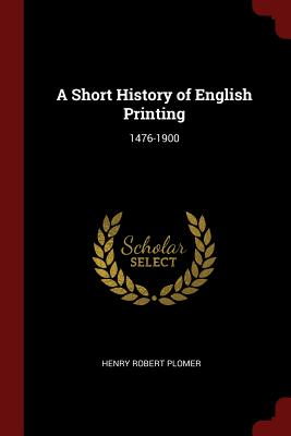 A Short History of English Printing: 1476-1900 - Plomer, Henry Robert