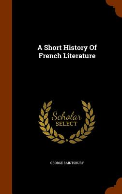 A Short History of French Literature - Saintsbury, George
