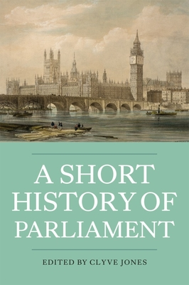 A Short History of Parliament: England, Great Britain, the United Kingdom, Ireland & Scotland - Jones, Clyve (Editor)
