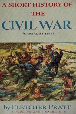 A Short History of the Civil War: Ordeal by Fire - Pratt, Fletcher