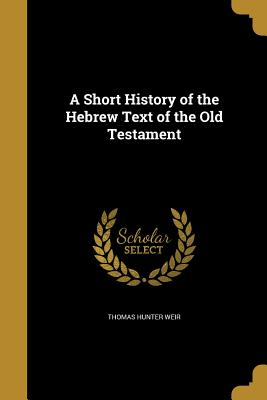 A Short History of the Hebrew Text of the Old Testament - Weir, Thomas Hunter