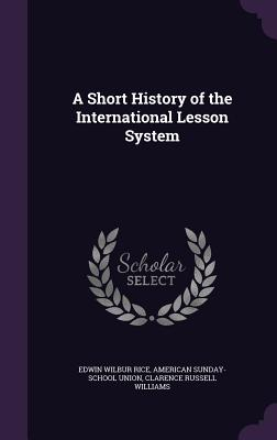 A Short History of the International Lesson System - Rice, Edwin Wilbur, and Union, American Sunday-School, and Williams, Clarence Russell