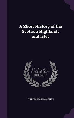 A Short History of the Scottish Highlands and Isles - MacKenzie, William Cook