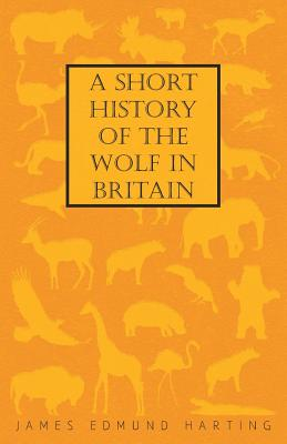 A Short History of the Wolf in Britain - Harting, James Edmund 1841
