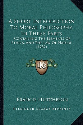 A Short Introduction to Moral Philosophy, in Three Parts: Containing the Elements of Ethics, and the Law of Nature (1787) - Hutcheson, Francis