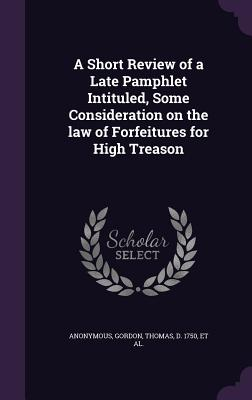 A Short Review of a Late Pamphlet Intituled, Some Consideration on the Law of Forfeitures for High Treason - Gordon, Thomas, and Yorke, Charles 1722-1770 Some Consider (Creator)