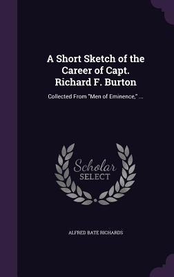 A Short Sketch of the Career of Capt. Richard F. Burton: Collected from Men of Eminence, ... - Richards, Alfred Bate