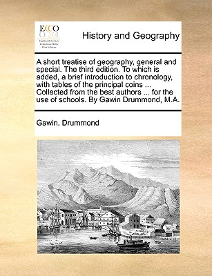 A Short Treatise of Geography, General and Special. the Third Edition. to Which Is Added, a Brief Introduction to Chronology, with Tables of the Principal Coins ... Collected from the Best Authors ... for the Use of Schools. by Gawin Drummond, M.A. - Drummond, Gawin