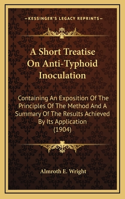 A Short Treatise on Anti-Typhoid Inoculation: Containing an Exposition of the Principles of the Method and a Summary of the Results Achieved by Its Application (1904) - Wright, Almroth E