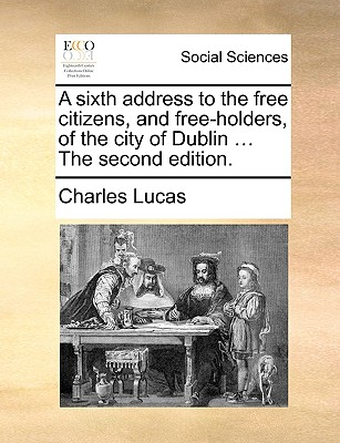 A Sixth Address to the Free Citizens, and Free-Holders, of the City of Dublin ... the Second Edition. - Lucas, Charles