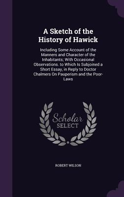 A Sketch of the History of Hawick: Including Some Account of the Manners and Character of the Inhabitants; With Occasional Observations. to Which Is Subjoined a Short Essay, in Reply to Doctor Chalmers on Pauperism and the Poor-Laws - Wilson, Robert, IV