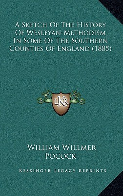 A Sketch of the History of Wesleyan-Methodism in Some of the Southern Counties of England (1885) - Pocock, William Willmer