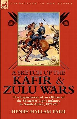 A Sketch of the Kafir and Zulu Wars: The Experiences of an Officer of the Somerset Light Infantry in South Africa, 1877-79 - Parr, Henry Hallam, Sir