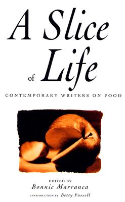 A Slice of Life: Contemporary Writers on Food - Marranca, Bonnie, Ms., and Fussell, Betty (Introduction by)