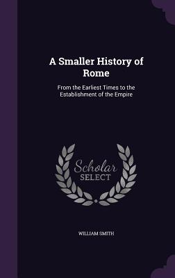 A Smaller History of Rome: From the Earliest Times to the Establishment of the Empire - Smith, William
