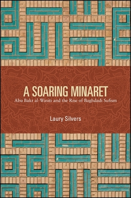 A Soaring Minaret: Abu Bakr Al-Wasiti and the Rise of Baghdadi Sufism - Silvers, Laury