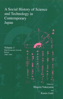A Social History of Science and Technology in Contemporary Japan: Volume 3: High Economic Growth Period 1960-1969 - Nakayama, Shigeru, Professor (Editor), and Goto, Kunio (Editor), and Yoshioka, Hitoshi (Editor)