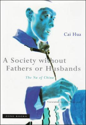 A Society Without Fathers or Husbands: The Na of China - Hua, Cai, and Hustvedt, Asti (Translated by)