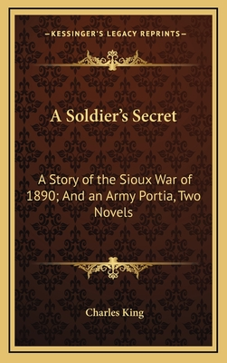A Soldier's Secret: A Story of the Sioux War of 1890; And an Army Portia, Two Novels - King, Charles
