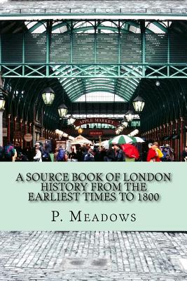 A Source Book of London History from the Earliest Times to 1800 - Meadows, P