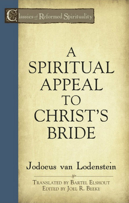 A Spiritual Appeal to Christ's Bride - Van Lodenstein, Jodocus, and Beeke, Joel R, Ph.D. (Editor), and Elshout, Bartel (Translated by)