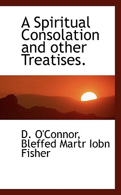 A Spiritual Consolation and Other Treatises. - O'Connor, D, and Iobn Fisher, Bleffed Martr