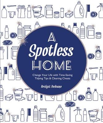 A Spotless Home: Change Your Life with Time-Saving Tidying Tips & Cleaning Cheats - Bodoano, Bridget