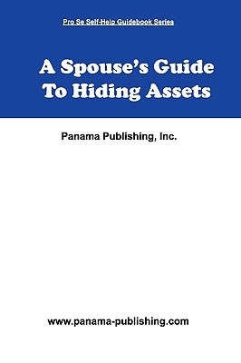 A Spouse's Guide to Hiding Assets - Publishing, Inc Panama (Compiled by)