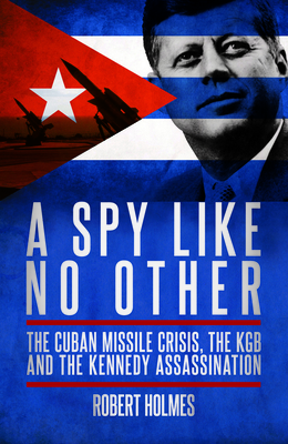 A Spy Like No Other: The Cuban Missile Crisis and the KGB Links to the Kennedy Assassination - Holmes, Robert