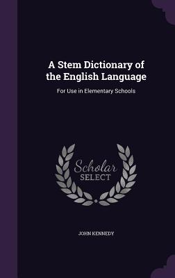 A Stem Dictionary of the English Language: For Use in Elementary Schools - Kennedy, John