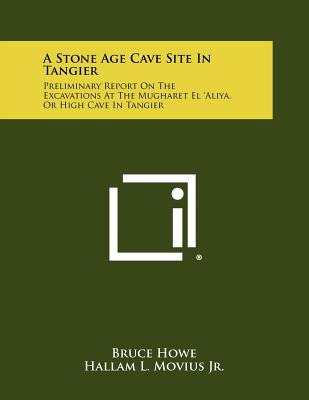 A Stone Age Cave Site in Tangier: Preliminary Report on the Excavations at the Mugharet El 'Aliya, or High Cave in Tangier - Howe, Bruce, and Movius Jr, Hallam L