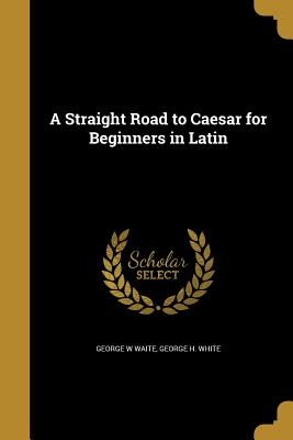 A Straight Road to Caesar for Beginners in Latin - Waite, George W, and White, George H