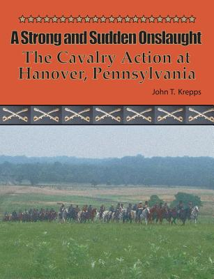 A Strong and Sudden Onslaught: The Cavalry Action at Hanover, Pennsylvania - Krepps, John T