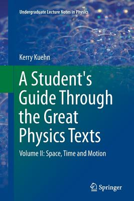 A Student's Guide Through the Great Physics Texts: Volume II: Space, Time and Motion - Kuehn, Kerry