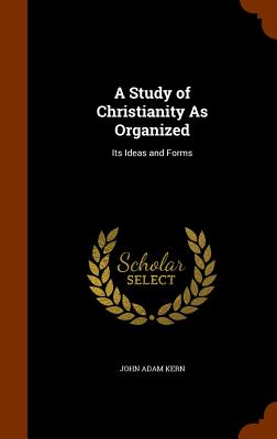 A Study of Christianity as Organized: Its Ideas and Forms - Kern, John Adam